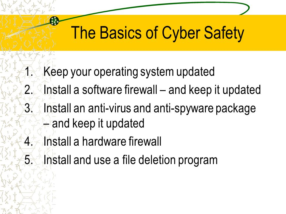 The Basics of Cyber Safety 1.Keep your operating system updated 2.Install a software firewall – and keep it updated 3.Install an anti-virus and anti-spyware package – and keep it updated 4.Install a hardware firewall 5.Install and use a file deletion program