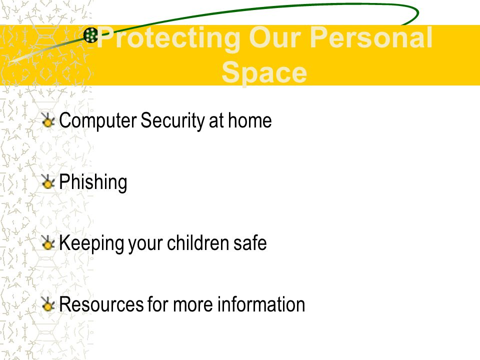 Protecting Our Personal Space Computer Security at home Phishing Keeping your children safe Resources for more information