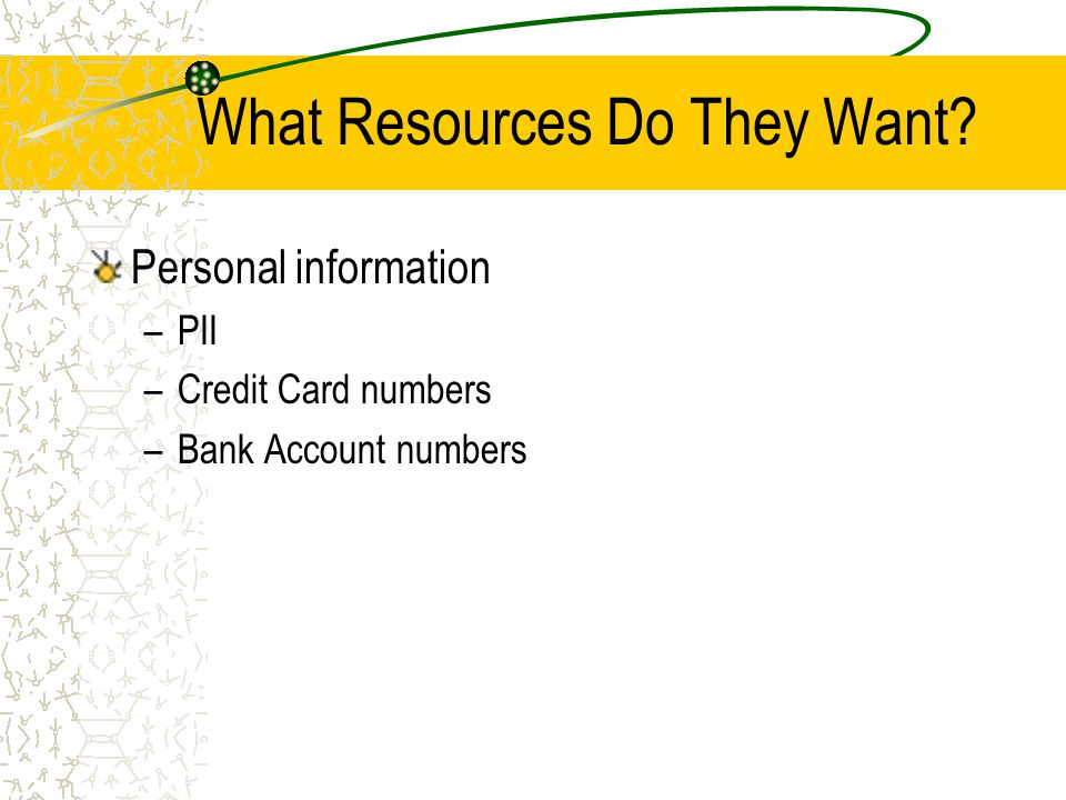 What Resources Do They Want Personal information –PII –Credit Card numbers –Bank Account numbers