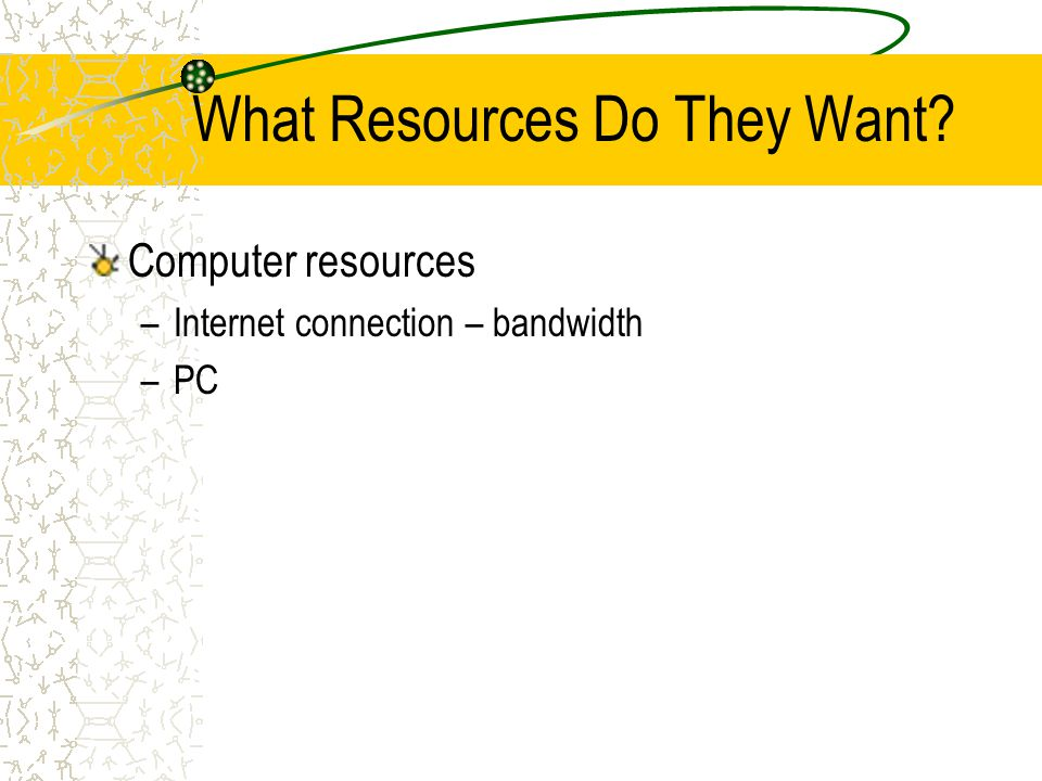What Resources Do They Want Computer resources –Internet connection – bandwidth –PC