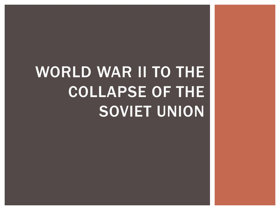 WORLD WAR II TO THE COLLAPSE OF THE SOVIET UNION