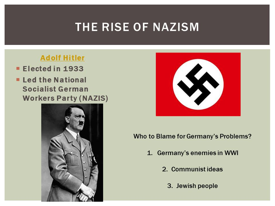 Adolf Hitler  Elected in 1933  Led the National Socialist German Workers Party (NAZIS) THE RISE OF NAZISM Who to Blame for Germany's Problems.