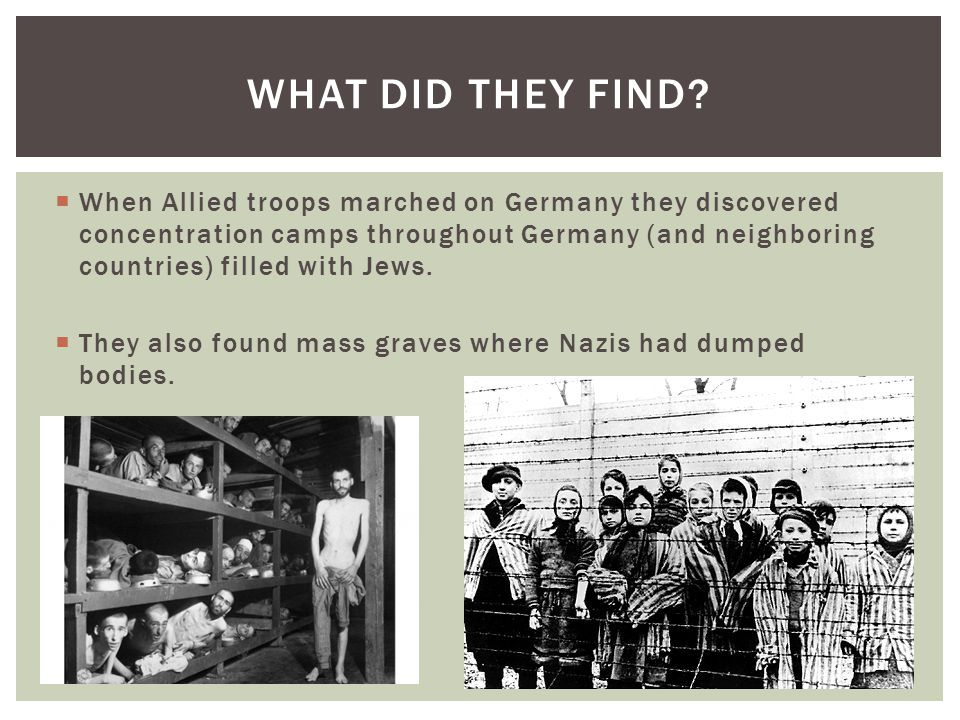  When Allied troops marched on Germany they discovered concentration camps throughout Germany (and neighboring countries) filled with Jews.