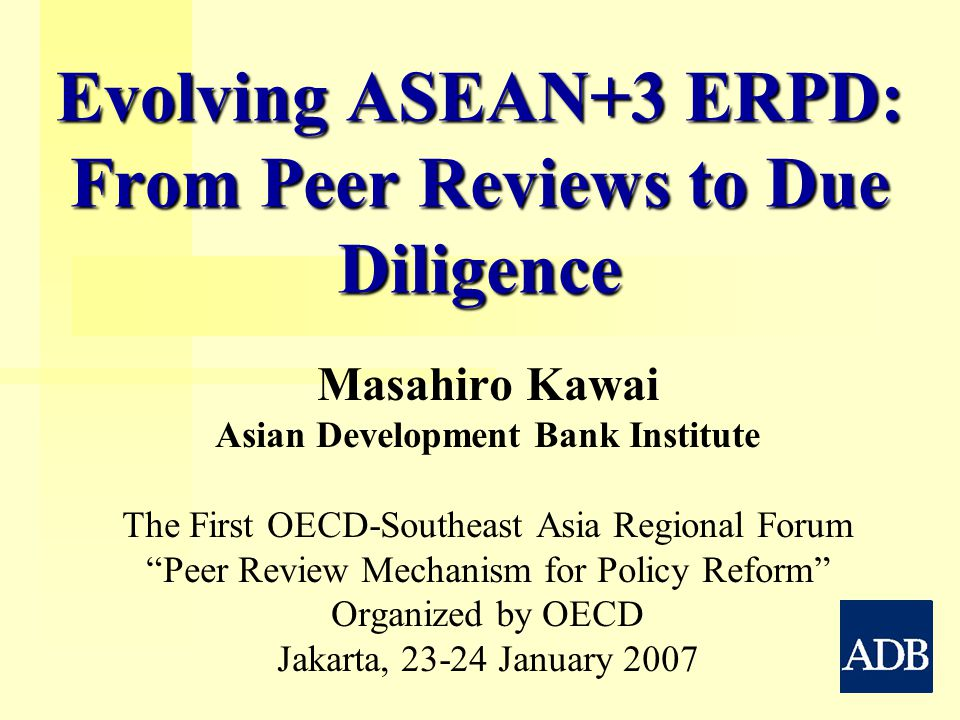 Evolving ASEAN+3 ERPD: From Peer Reviews to Due Diligence Masahiro Kawai Asian Development Bank Institute The First OECD-Southeast Asia Regional Forum Peer Review Mechanism for Policy Reform Organized by OECD Jakarta, January 2007