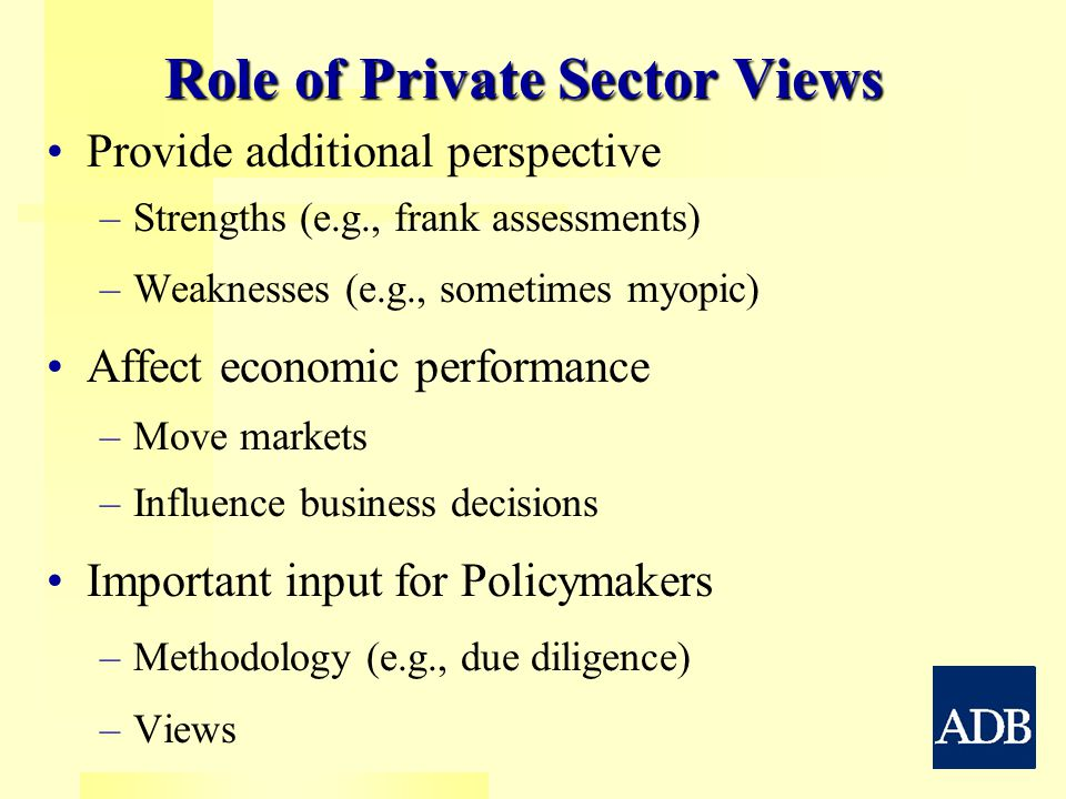Role of Private Sector Views Provide additional perspective – –Strengths (e.g., frank assessments) – –Weaknesses (e.g., sometimes myopic) Affect economic performance – –Move markets – –Influence business decisions Important input for Policymakers – –Methodology (e.g., due diligence) – –Views