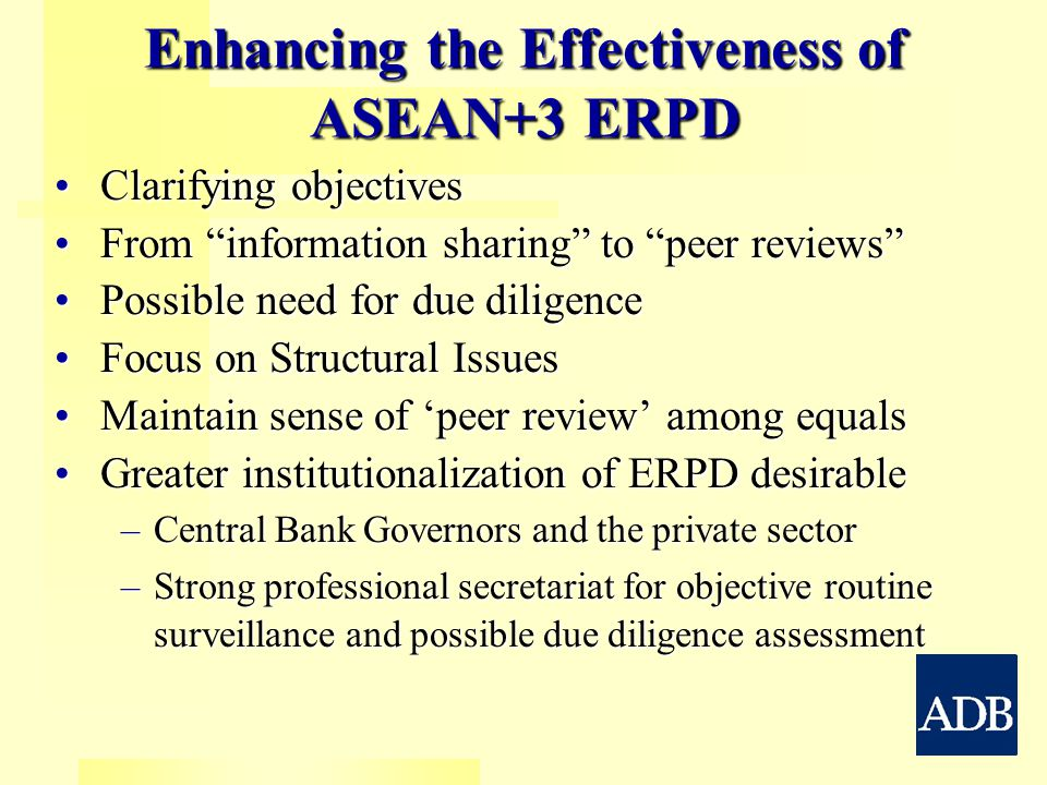Enhancing the Effectiveness of ASEAN+3 ERPD Clarifying objectivesClarifying objectives From information sharing to peer reviews From information sharing to peer reviews Possible need for due diligencePossible need for due diligence Focus on Structural IssuesFocus on Structural Issues Maintain sense of 'peer review' among equalsMaintain sense of 'peer review' among equals Greater institutionalization of ERPD desirableGreater institutionalization of ERPD desirable –Central Bank Governors and the private sector –Strong professional secretariat for objective routine surveillance and possible due diligence assessment