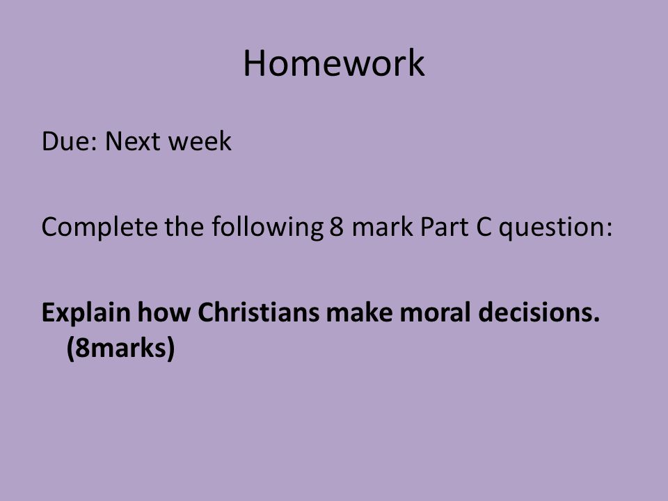 Homework Due: Next week Complete the following 8 mark Part C question: Explain how Christians make moral decisions.