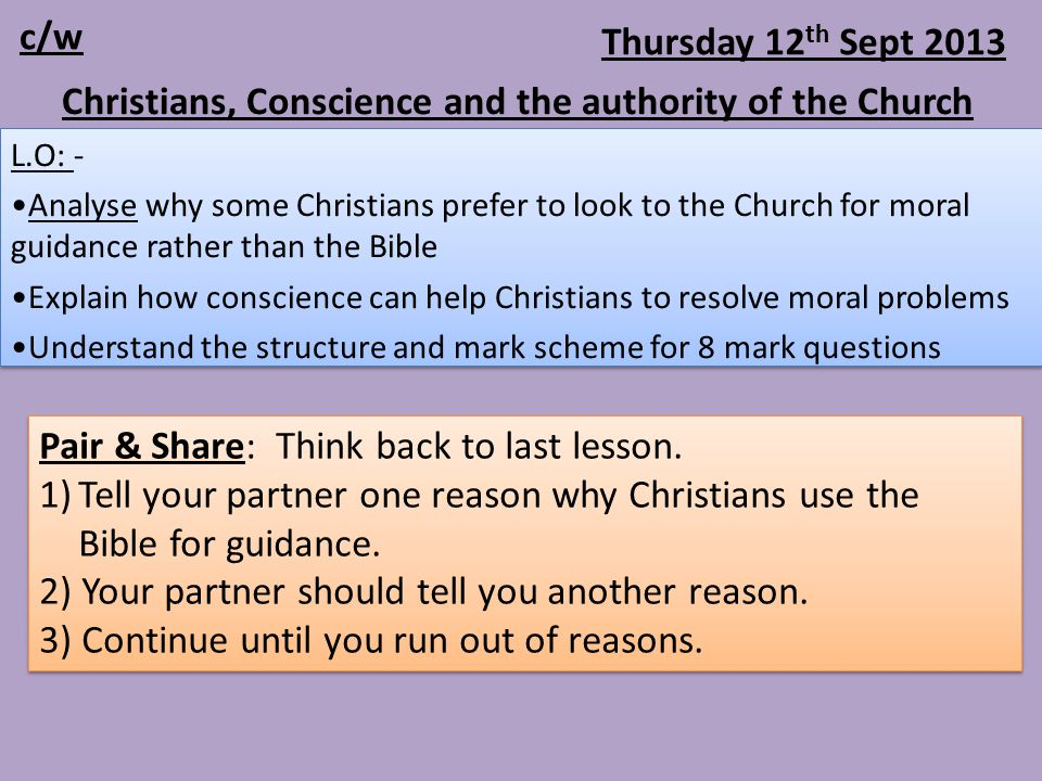 Thursday 12 th Sept 2013 L.O: - Analyse why some Christians prefer to look to the Church for moral guidance rather than the Bible Explain how conscience can help Christians to resolve moral problems Understand the structure and mark scheme for 8 mark questions L.O: - Analyse why some Christians prefer to look to the Church for moral guidance rather than the Bible Explain how conscience can help Christians to resolve moral problems Understand the structure and mark scheme for 8 mark questions Christians, Conscience and the authority of the Church c/w Pair & Share: Think back to last lesson.