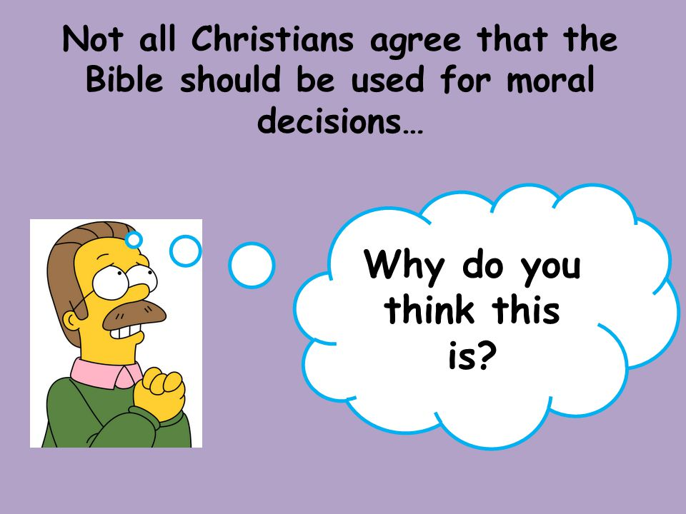 Not all Christians agree that the Bible should be used for moral decisions… Why do you think this is