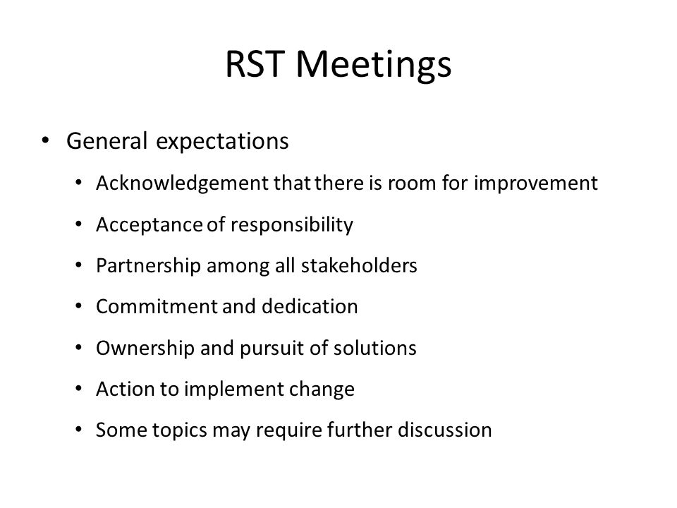 RST Meetings General expectations Acknowledgement that there is room for improvement Acceptance of responsibility Partnership among all stakeholders Commitment and dedication Ownership and pursuit of solutions Action to implement change Some topics may require further discussion
