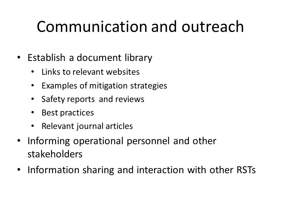 Communication and outreach Establish a document library Links to relevant websites Examples of mitigation strategies Safety reports and reviews Best practices Relevant journal articles Informing operational personnel and other stakeholders Information sharing and interaction with other RSTs