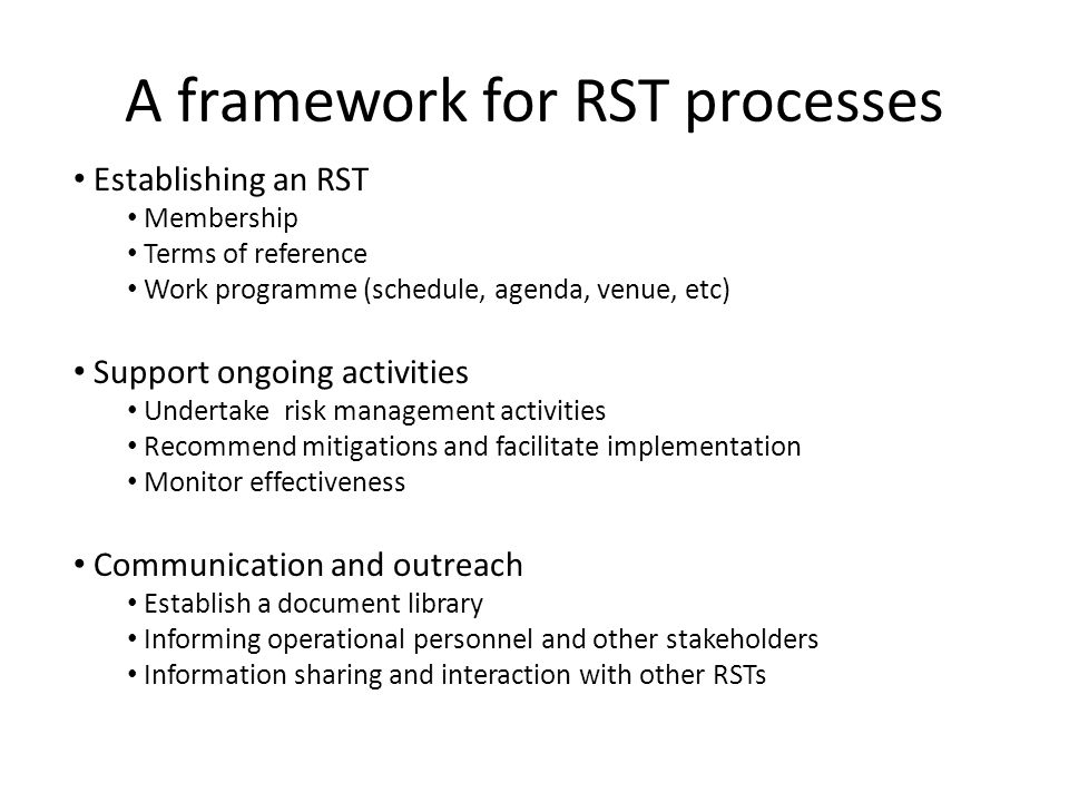 A framework for RST processes Establishing an RST Membership Terms of reference Work programme (schedule, agenda, venue, etc) Support ongoing activities Undertake risk management activities Recommend mitigations and facilitate implementation Monitor effectiveness Communication and outreach Establish a document library Informing operational personnel and other stakeholders Information sharing and interaction with other RSTs