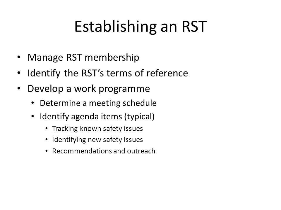 Establishing an RST Manage RST membership Identify the RST's terms of reference Develop a work programme Determine a meeting schedule Identify agenda items (typical) Tracking known safety issues Identifying new safety issues Recommendations and outreach