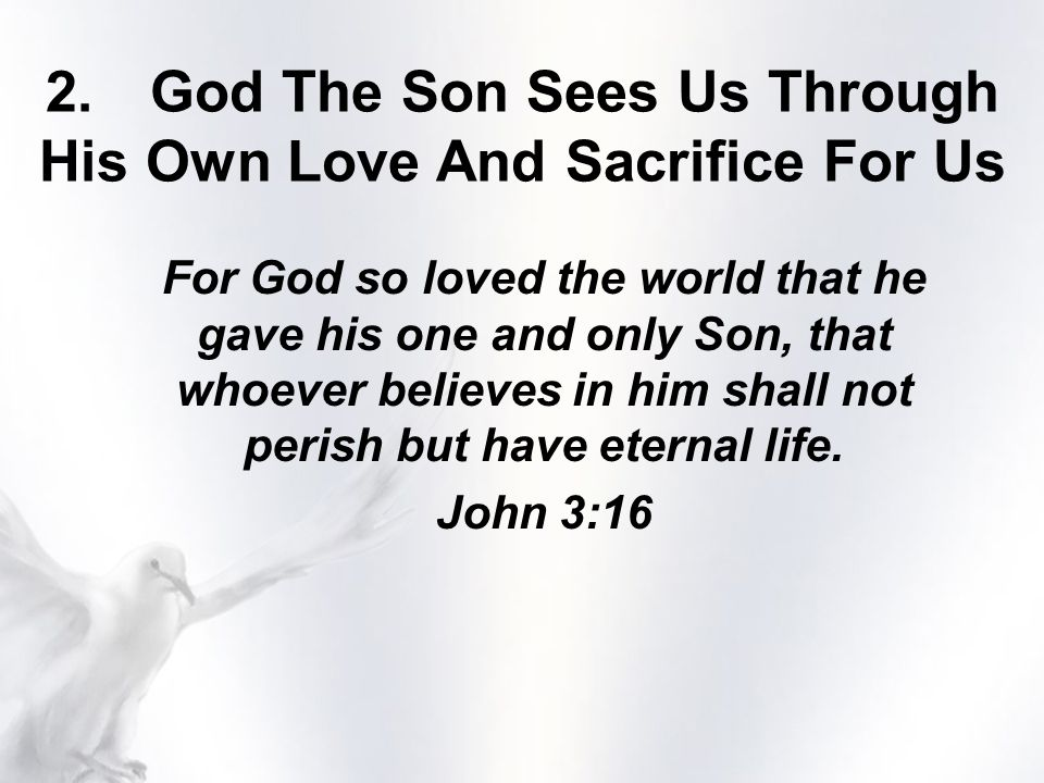 2.God The Son Sees Us Through His Own Love And Sacrifice For Us For God so loved the world that he gave his one and only Son, that whoever believes in him shall not perish but have eternal life.