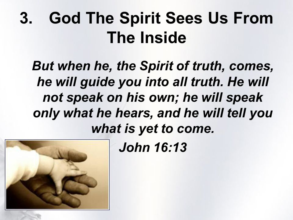 3.God The Spirit Sees Us From The Inside But when he, the Spirit of truth, comes, he will guide you into all truth.