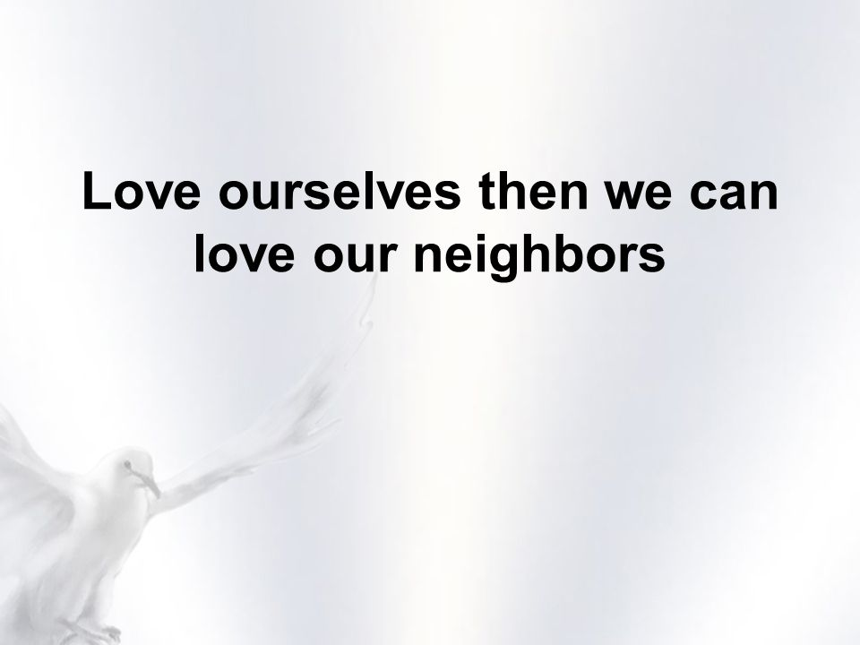 Love ourselves then we can love our neighbors