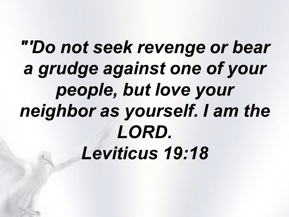 Do not seek revenge or bear a grudge against one of your people, but love your neighbor as yourself.