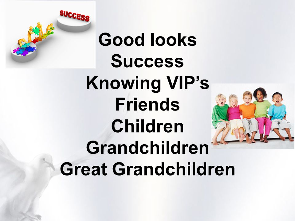 Good looks Success Knowing VIP's Friends Children Grandchildren Great Grandchildren