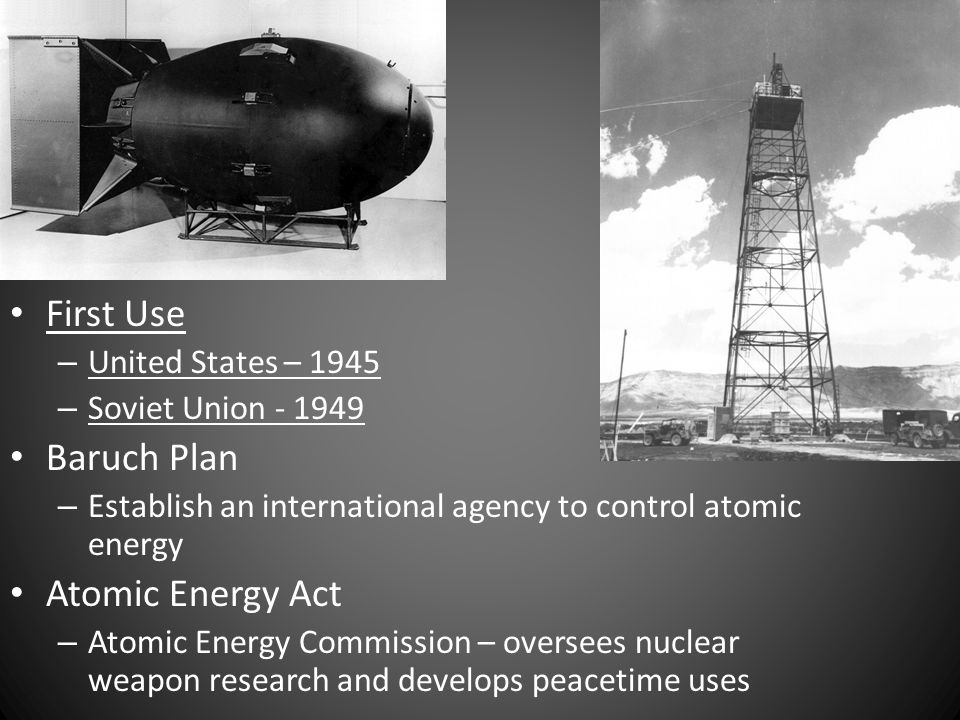First Use – United States – 1945 – Soviet Union Baruch Plan – Establish an international agency to control atomic energy Atomic Energy Act – Atomic Energy Commission – oversees nuclear weapon research and develops peacetime uses