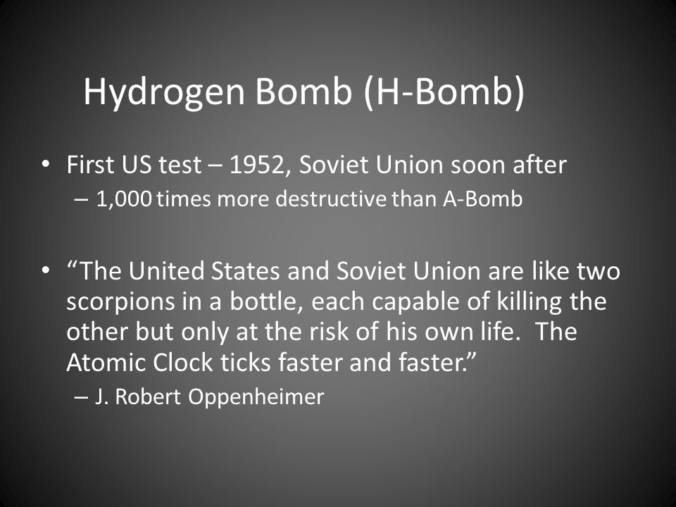 Hydrogen Bomb (H-Bomb) First US test – 1952, Soviet Union soon after – 1,000 times more destructive than A-Bomb The United States and Soviet Union are like two scorpions in a bottle, each capable of killing the other but only at the risk of his own life.