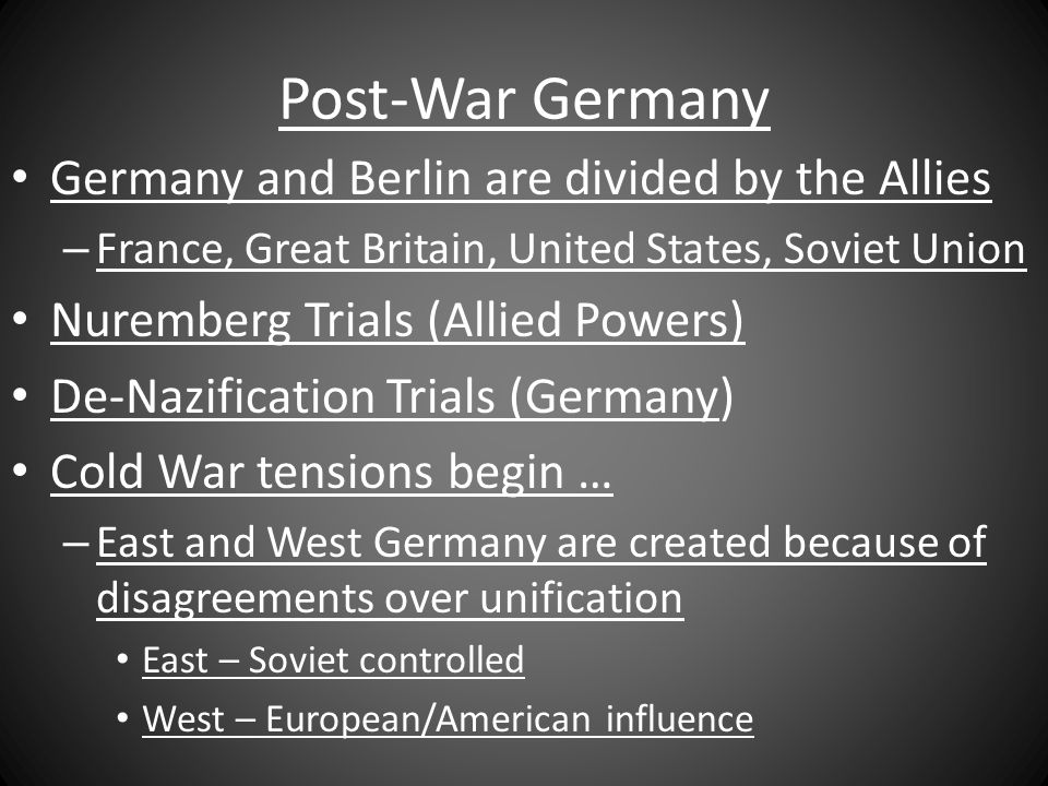 Post-War Germany Germany and Berlin are divided by the Allies – France, Great Britain, United States, Soviet Union Nuremberg Trials (Allied Powers) De-Nazification Trials (Germany) Cold War tensions begin … – East and West Germany are created because of disagreements over unification East – Soviet controlled West – European/American influence