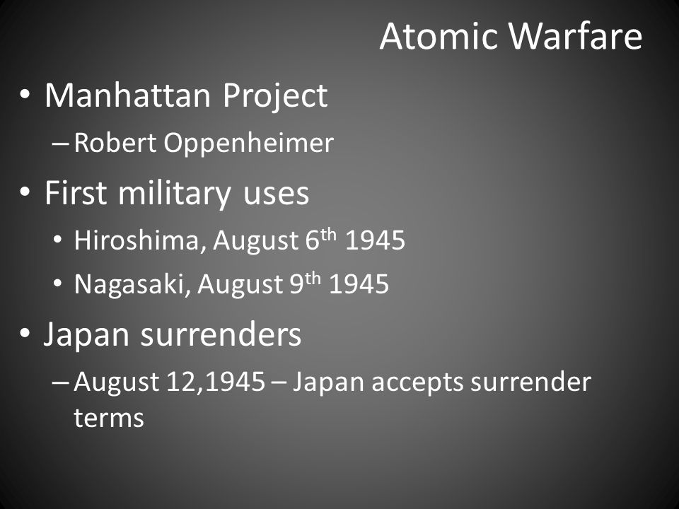 Atomic Warfare Manhattan Project – Robert Oppenheimer First military uses Hiroshima, August 6 th 1945 Nagasaki, August 9 th 1945 Japan surrenders – August 12,1945 – Japan accepts surrender terms