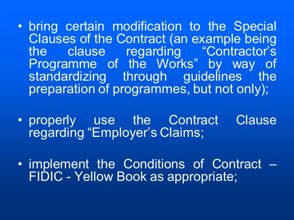 bring certain modification to the Special Clauses of the Contract (an example being the clause regarding Contractor's Programme of the Works by way of standardizing through guidelines the preparation of programmes, but not only); properly use the Contract Clause regarding Employer's Claims; implement the Conditions of Contract – FIDIC - Yellow Book as appropriate;