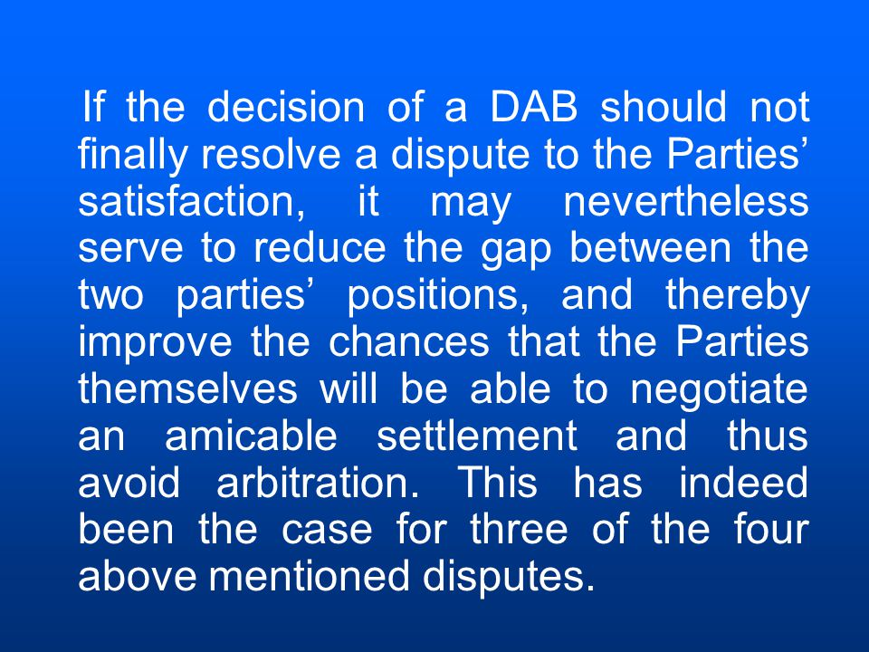 If the decision of a DAB should not finally resolve a dispute to the Parties' satisfaction, it may nevertheless serve to reduce the gap between the two parties' positions, and thereby improve the chances that the Parties themselves will be able to negotiate an amicable settlement and thus avoid arbitration.