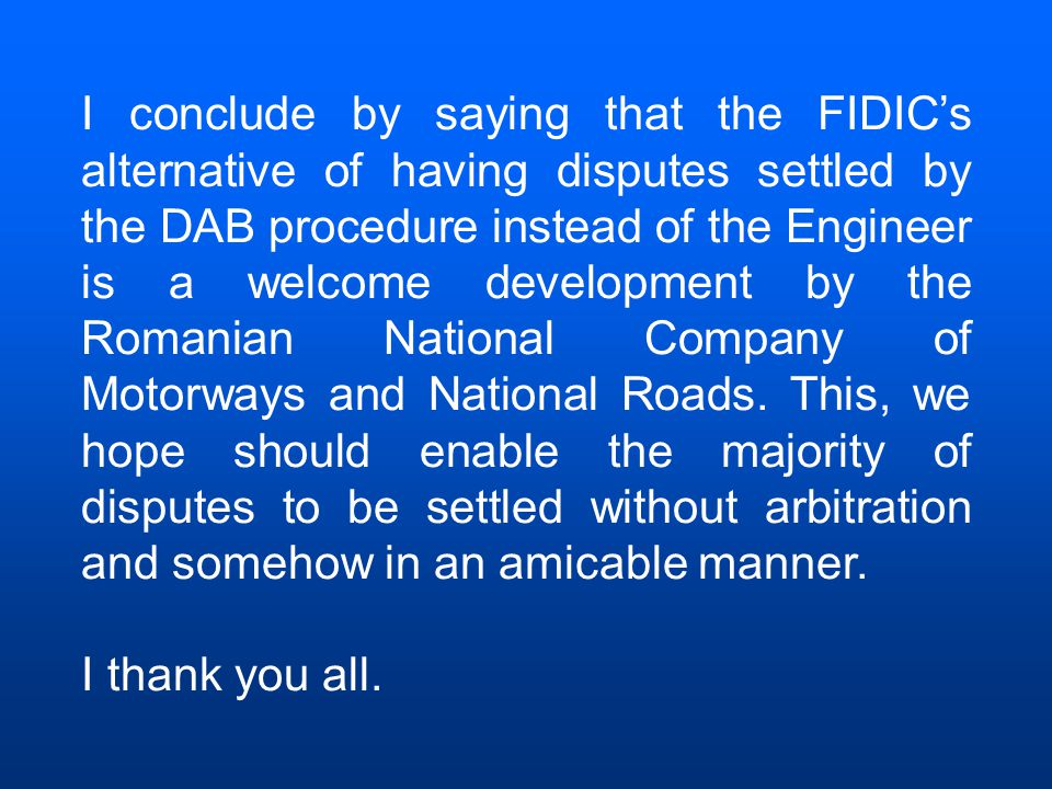 I conclude by saying that the FIDIC's alternative of having disputes settled by the DAB procedure instead of the Engineer is a welcome development by the Romanian National Company of Motorways and National Roads.
