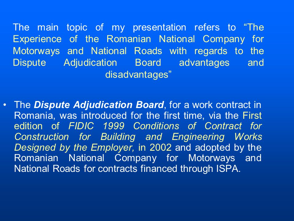 The main topic of my presentation refers to The Experience of the Romanian National Company for Motorways and National Roads with regards to the Dispute Adjudication Board advantages and disadvantages The Dispute Adjudication Board, for a work contract in Romania, was introduced for the first time, via the First edition of FIDIC 1999 Conditions of Contract for Construction for Building and Engineering Works Designed by the Employer, in 2002 and adopted by the Romanian National Company for Motorways and National Roads for contracts financed through ISPA.