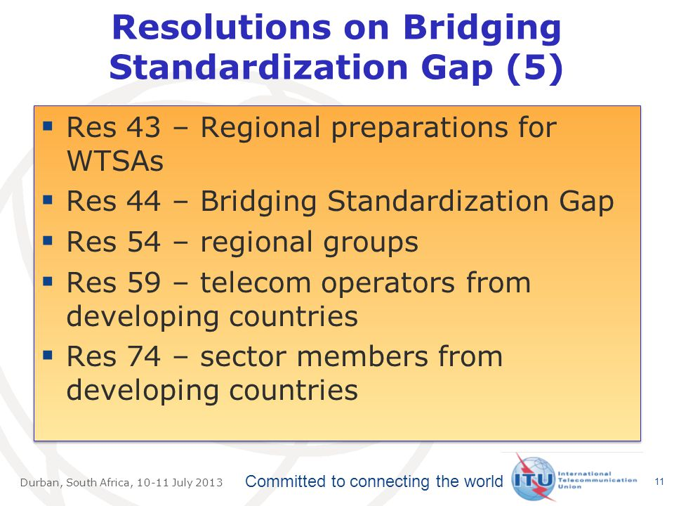 Committed to connecting the world Durban, South Africa, July 2013 Resolutions on Bridging Standardization Gap (5)  Res 43 – Regional preparations for WTSAs  Res 44 – Bridging Standardization Gap  Res 54 – regional groups  Res 59 – telecom operators from developing countries  Res 74 – sector members from developing countries  Res 43 – Regional preparations for WTSAs  Res 44 – Bridging Standardization Gap  Res 54 – regional groups  Res 59 – telecom operators from developing countries  Res 74 – sector members from developing countries 11