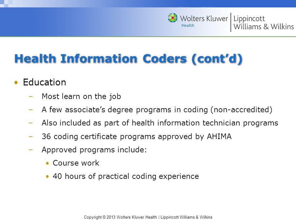 Copyright © 2013 Wolters Kluwer Health | Lippincott Williams & Wilkins Health Information Coders (cont'd) Education –Most learn on the job –A few associate's degree programs in coding (non-accredited) –Also included as part of health information technician programs –36 coding certificate programs approved by AHIMA –Approved programs include: Course work 40 hours of practical coding experience