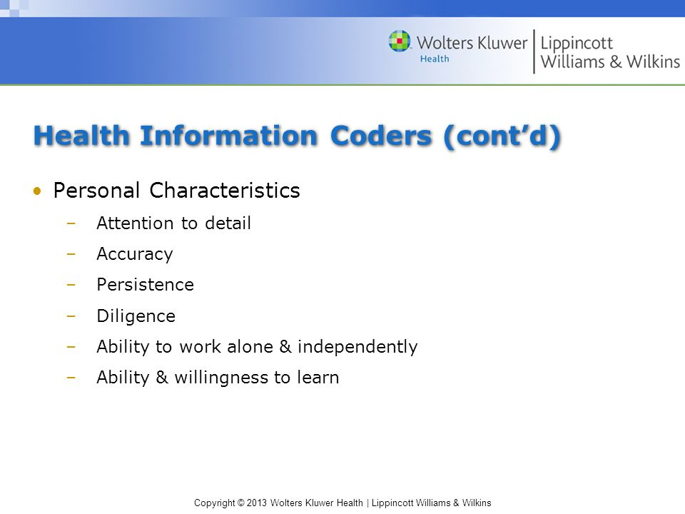 Copyright © 2013 Wolters Kluwer Health | Lippincott Williams & Wilkins Health Information Coders (cont'd) Personal Characteristics –Attention to detail –Accuracy –Persistence –Diligence –Ability to work alone & independently –Ability & willingness to learn