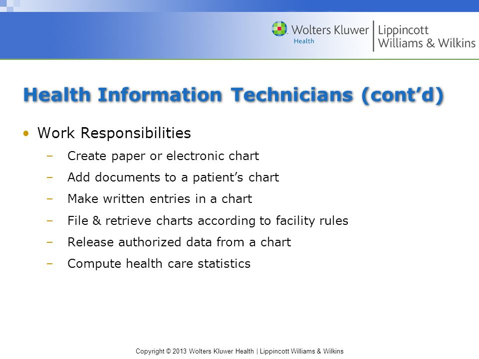 Copyright © 2013 Wolters Kluwer Health | Lippincott Williams & Wilkins Health Information Technicians (cont'd) Work Responsibilities –Create paper or electronic chart –Add documents to a patient's chart –Make written entries in a chart –File & retrieve charts according to facility rules –Release authorized data from a chart –Compute health care statistics