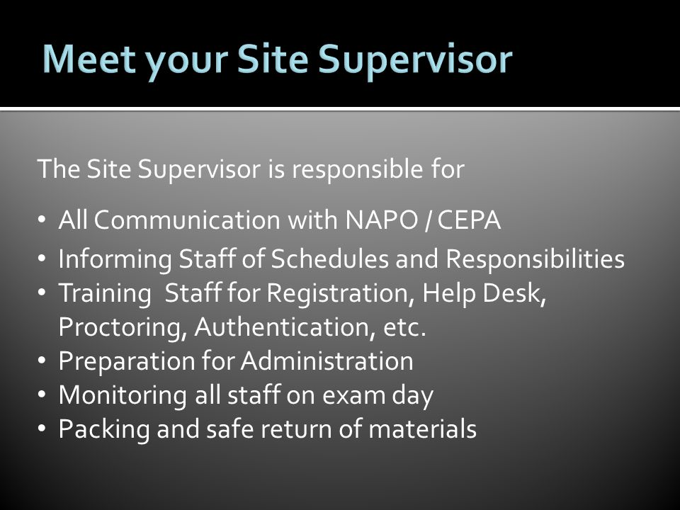 The Site Supervisor is responsible for All Communication with NAPO / CEPA Informing Staff of Schedules and Responsibilities Training Staff for Registration, Help Desk, Proctoring, Authentication, etc.