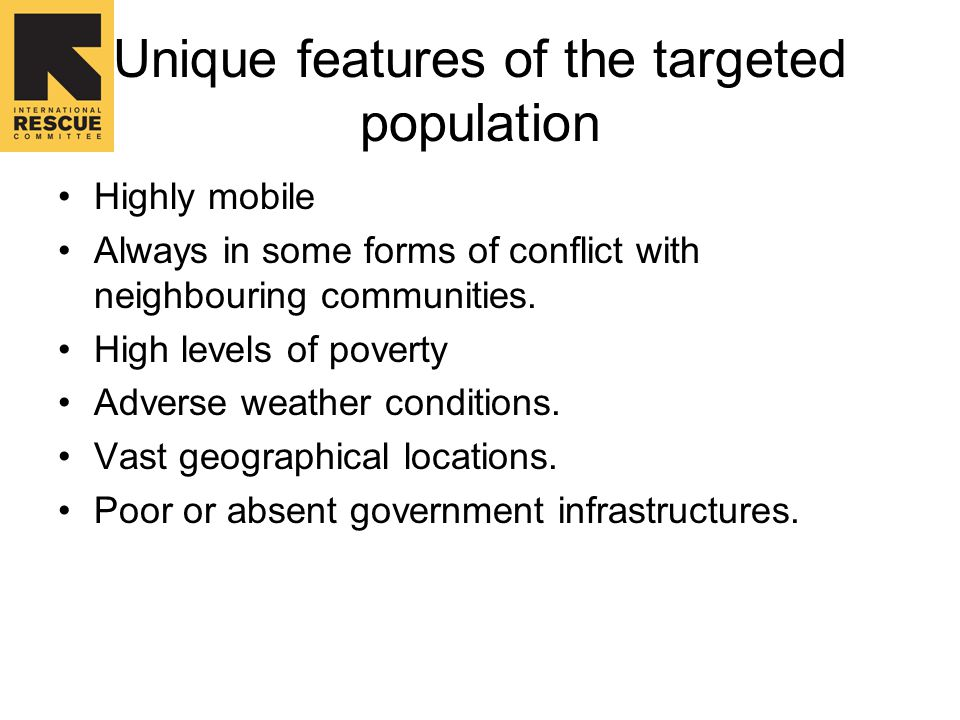 Unique features of the targeted population Highly mobile Always in some forms of conflict with neighbouring communities.