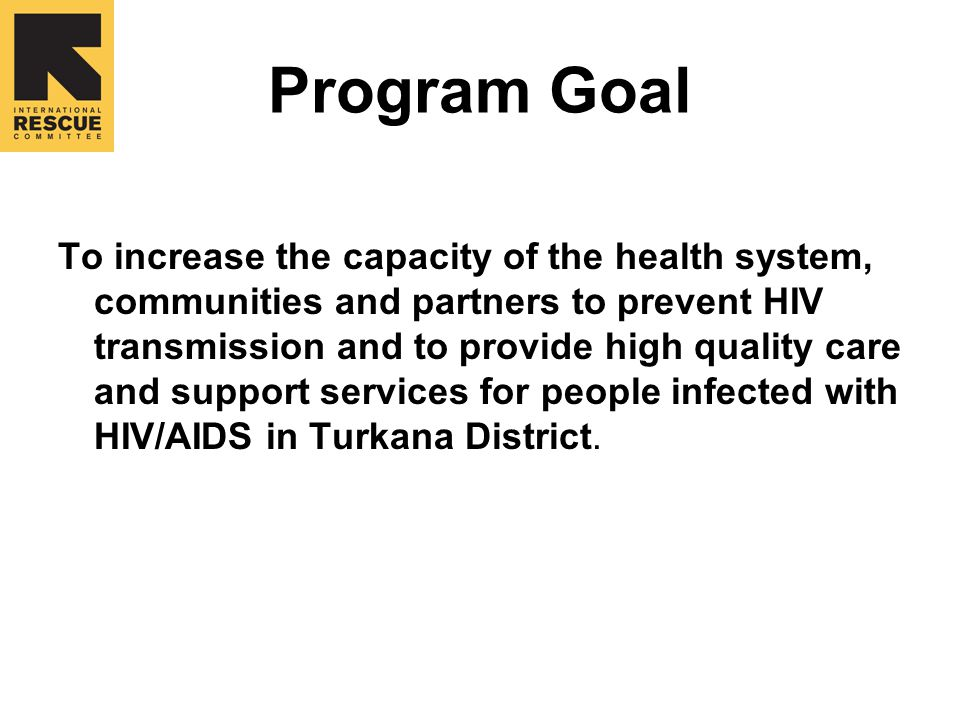 Program Goal To increase the capacity of the health system, communities and partners to prevent HIV transmission and to provide high quality care and support services for people infected with HIV/AIDS in Turkana District.