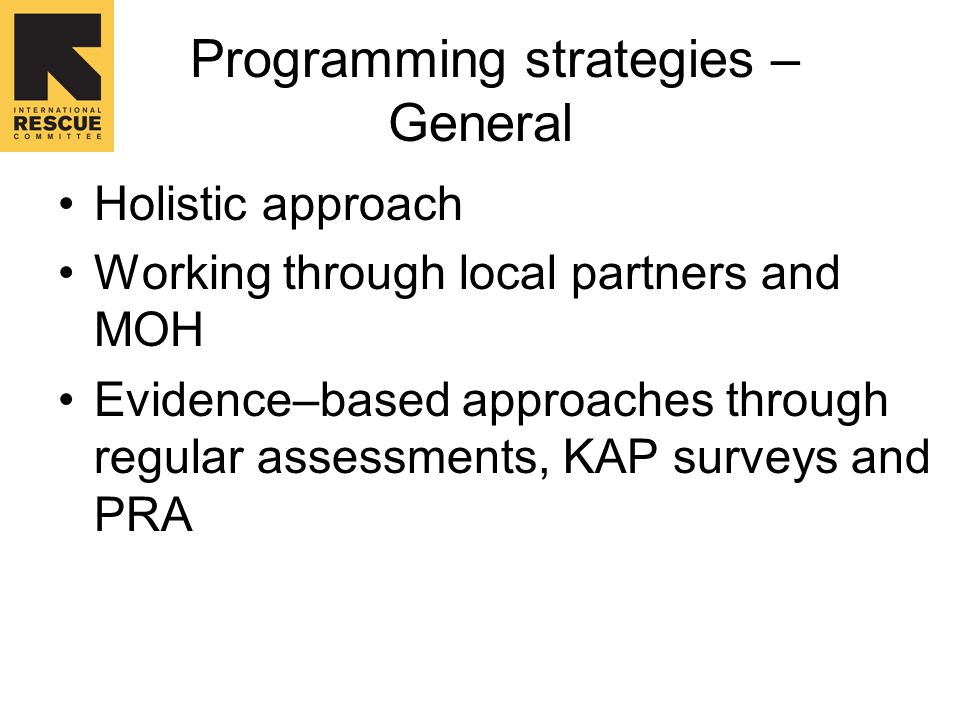 Programming strategies – General Holistic approach Working through local partners and MOH Evidence–based approaches through regular assessments, KAP surveys and PRA