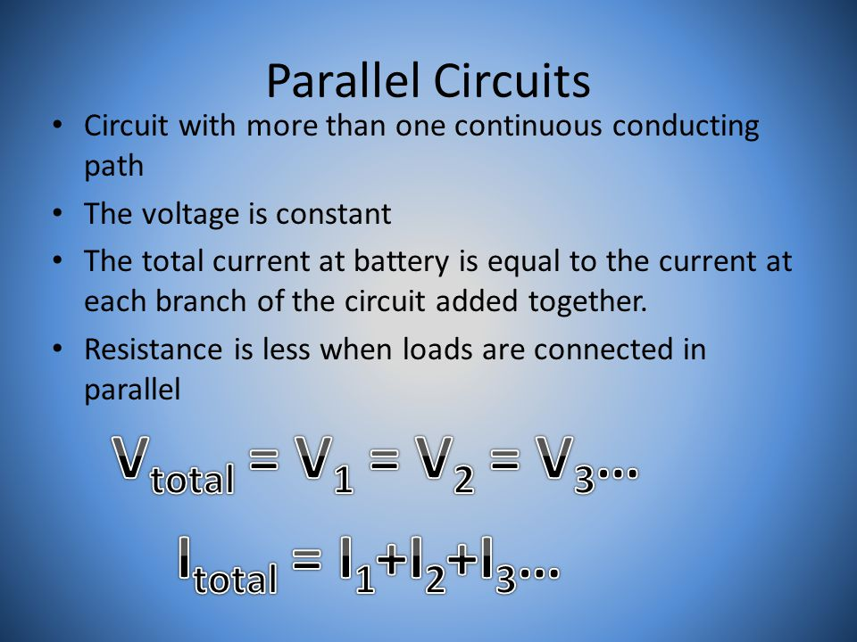 Parallel Circuits Circuit with more than one continuous conducting path The voltage is constant The total current at battery is equal to the current at each branch of the circuit added together.