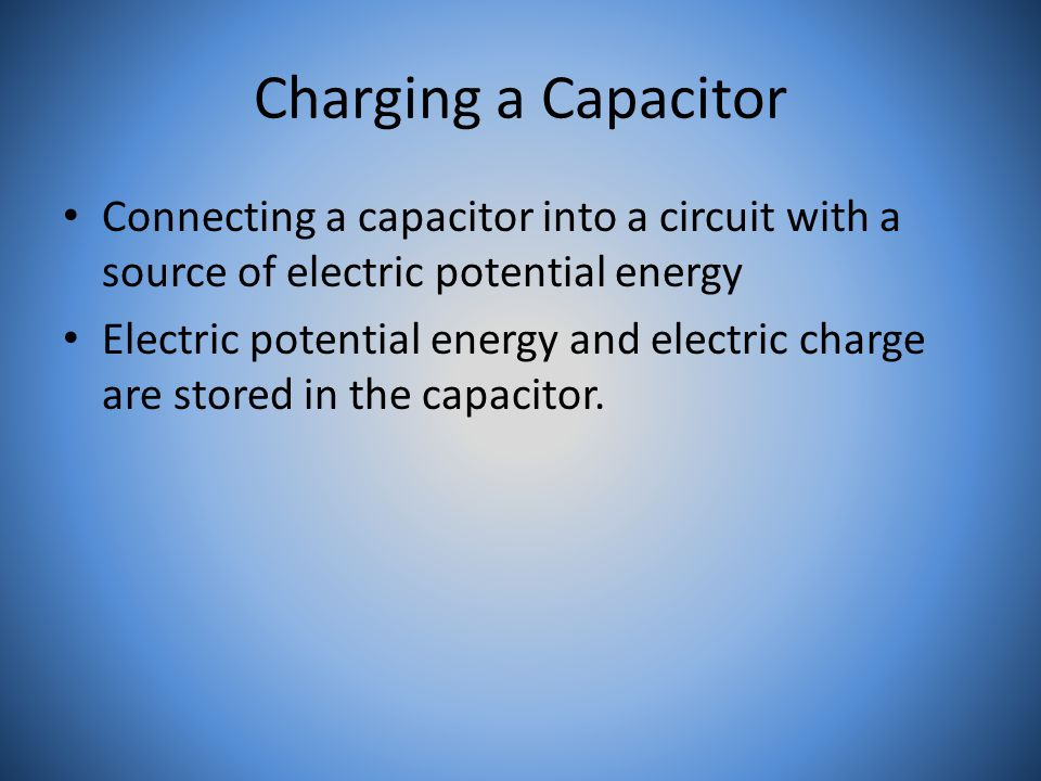 Charging a Capacitor Connecting a capacitor into a circuit with a source of electric potential energy Electric potential energy and electric charge are stored in the capacitor.