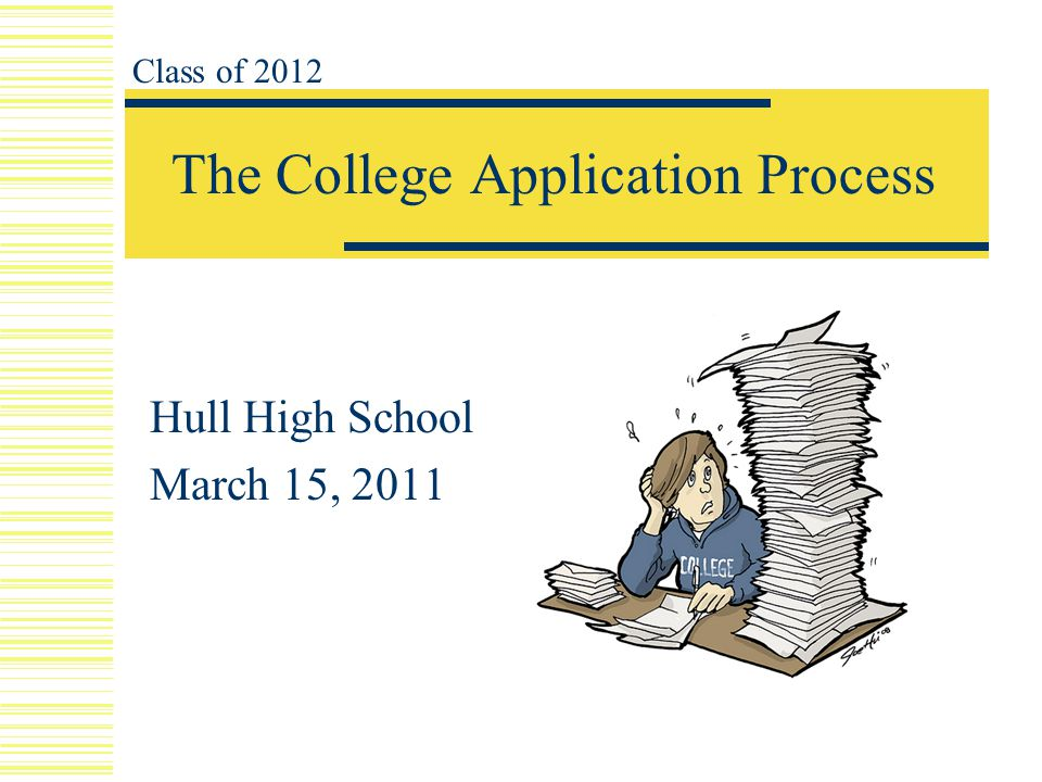 The College Application Process Hull High School March 15, 2011 Class of 2012