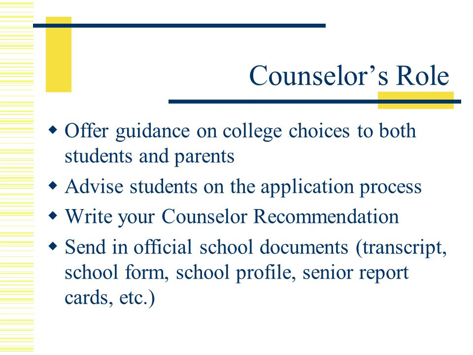  Offer guidance on college choices to both students and parents  Advise students on the application process  Write your Counselor Recommendation  Send in official school documents (transcript, school form, school profile, senior report cards, etc.) Counselor's Role