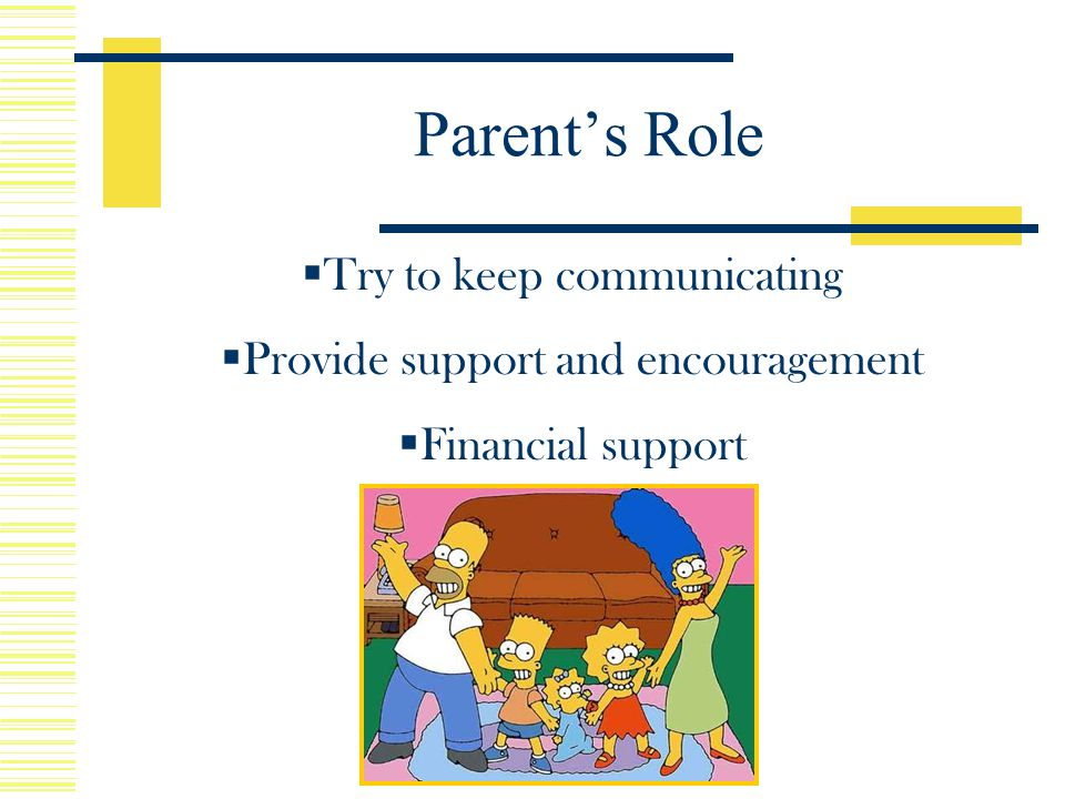  Try to keep communicating  Provide support and encouragement  Financial support  Stressful time Parent's Role