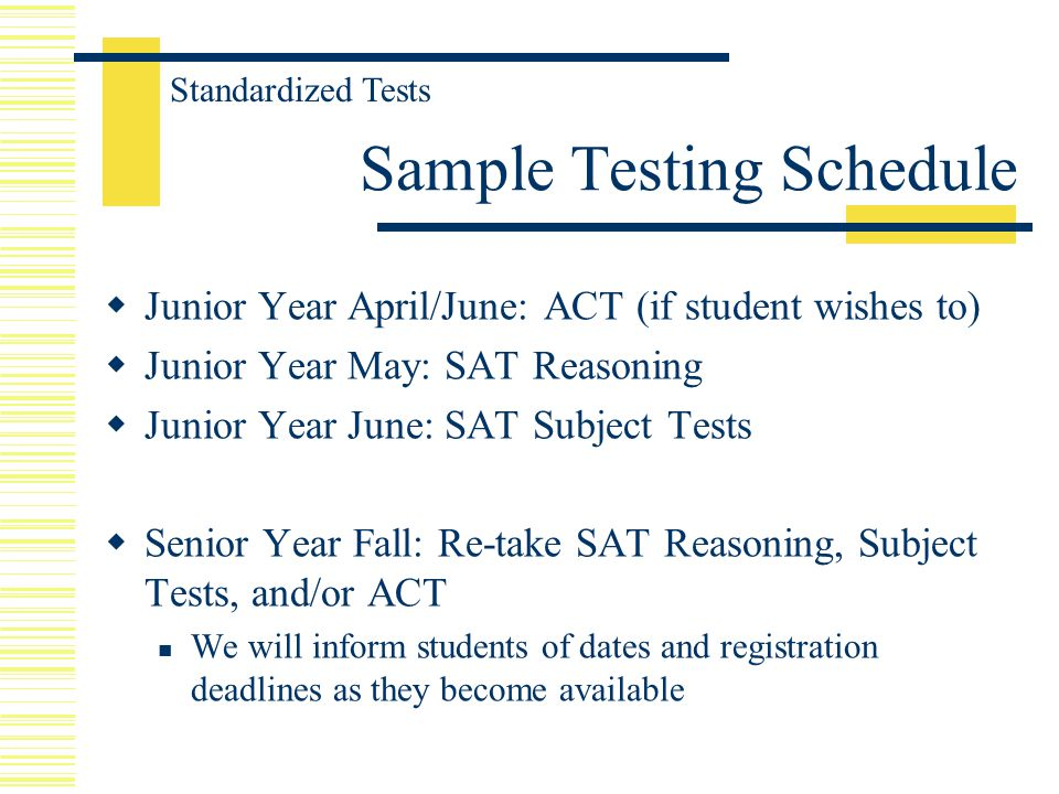  Junior Year April/June: ACT (if student wishes to)  Junior Year May: SAT Reasoning  Junior Year June: SAT Subject Tests  Senior Year Fall: Re-take SAT Reasoning, Subject Tests, and/or ACT We will inform students of dates and registration deadlines as they become available Sample Testing Schedule Standardized Tests