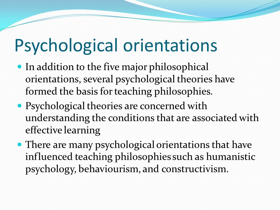 Psychological orientations In addition to the five major philosophical orientations, several psychological theories have formed the basis for teaching philosophies.