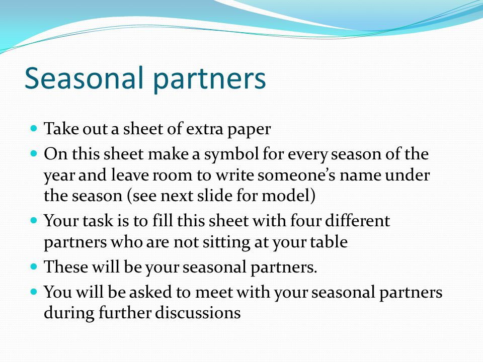 Seasonal partners Take out a sheet of extra paper On this sheet make a symbol for every season of the year and leave room to write someone's name under the season (see next slide for model) Your task is to fill this sheet with four different partners who are not sitting at your table These will be your seasonal partners.