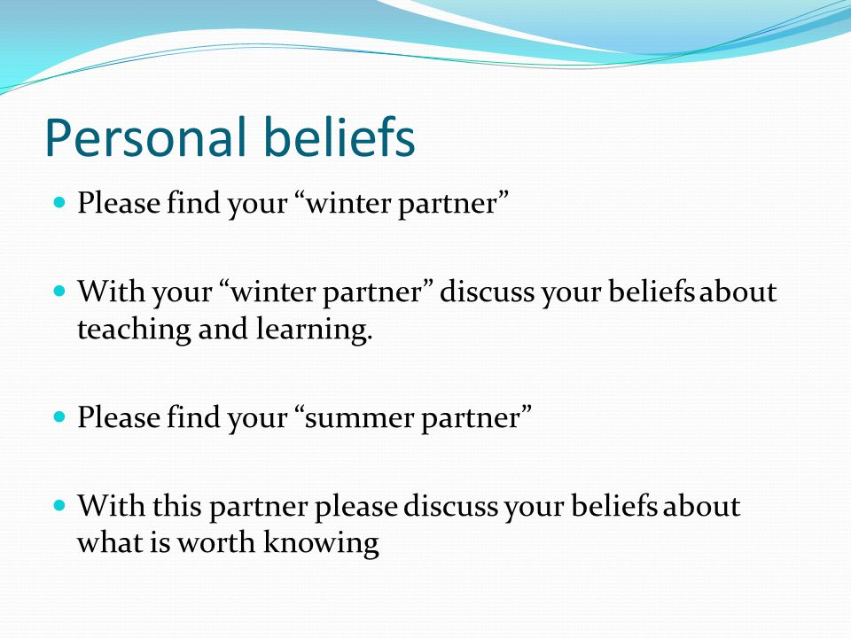 Personal beliefs Please find your winter partner With your winter partner discuss your beliefs about teaching and learning.
