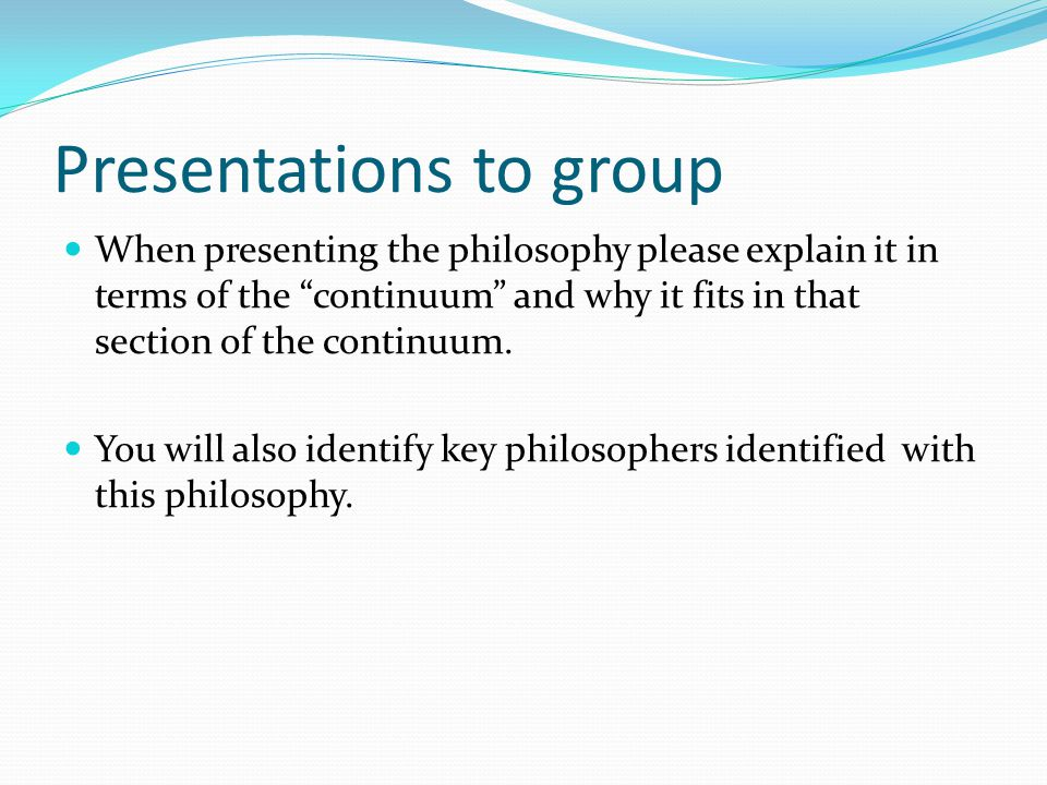 Presentations to group When presenting the philosophy please explain it in terms of the continuum and why it fits in that section of the continuum.