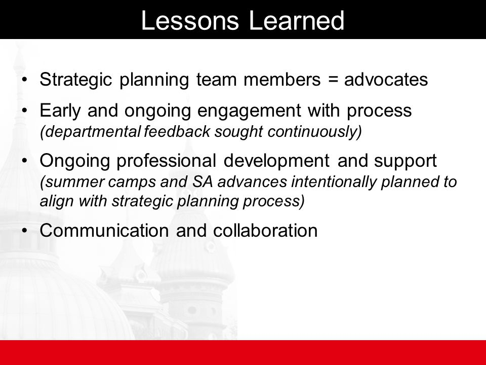 Lessons Learned Strategic planning team members = advocates Early and ongoing engagement with process (departmental feedback sought continuously) Ongoing professional development and support (summer camps and SA advances intentionally planned to align with strategic planning process) Communication and collaboration