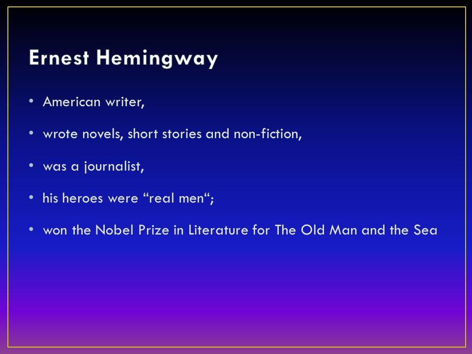 American writer, wrote novels, short stories and non-fiction, was a journalist, his heroes were real men ; won the Nobel Prize in Literature for The Old Man and the Sea